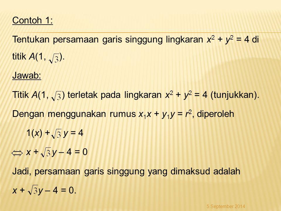 Contoh 1: Tentukan persamaan garis singgung lingkaran x2 + y2 = 4 di titik A(1, ). Jawab: Titik A(1, ) terletak pada lingkaran x2 + y2 = 4 (tunjukkan). Dengan menggunakan rumus x1x + y1y = r2, diperoleh 1(x) + y = 4 x + y – 4 = 0 Jadi, persamaan garis singgung yang dimaksud adalah x + y – 4 = 0.