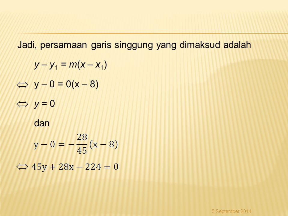 Jadi, persamaan garis singgung yang dimaksud adalah y – y1 = m(x – x1) y – 0 = 0(x – 8) y = 0 dan