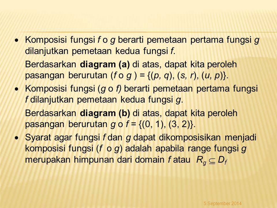  Komposisi fungsi f o g berarti pemetaan pertama fungsi g dilanjutkan pemetaan kedua fungsi f. Berdasarkan diagram (a) di atas, dapat kita peroleh pasangan berurutan (f o g ) = {(p, q), (s, r), (u, p)}.  Komposisi fungsi (g o f) berarti pemetaan pertama fungsi f dilanjutkan pemetaan kedua fungsi g. Berdasarkan diagram (b) di atas, dapat kita peroleh pasangan berurutan g o f = {(0, 1), (3, 2)}.  Syarat agar fungsi f dan g dapat dikomposisikan menjadi komposisi fungsi (f o g) adalah apabila range fungsi g merupakan himpunan dari domain f atau Rg  Df.