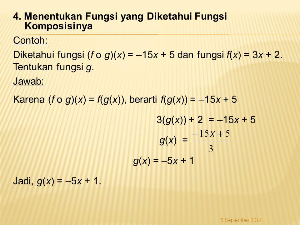 4. Menentukan Fungsi yang Diketahui Fungsi Komposisinya Contoh: Diketahui fungsi (f o g)(x) = –15x + 5 dan fungsi f(x) = 3x + 2. Tentukan fungsi g. Jawab: Karena (f o g)(x) = f(g(x)), berarti f(g(x)) = –15x + 5 3(g(x)) + 2 = –15x + 5 g(x) = g(x) = –5x + 1 Jadi, g(x) = –5x + 1.