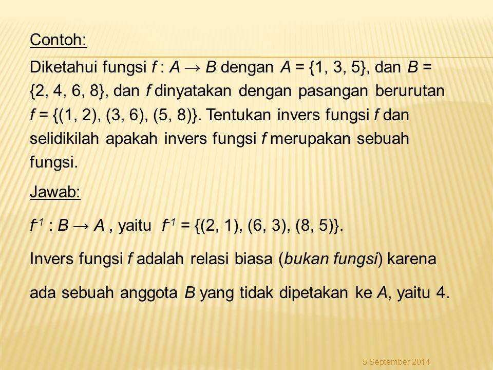 Contoh: Diketahui fungsi f : A → B dengan A = {1, 3, 5}, dan B = {2, 4, 6, 8}, dan f dinyatakan dengan pasangan berurutan f = {(1, 2), (3, 6), (5, 8)}. Tentukan invers fungsi f dan selidikilah apakah invers fungsi f merupakan sebuah fungsi. Jawab: f-1 : B → A , yaitu f-1 = {(2, 1), (6, 3), (8, 5)}. Invers fungsi f adalah relasi biasa (bukan fungsi) karena ada sebuah anggota B yang tidak dipetakan ke A, yaitu 4.