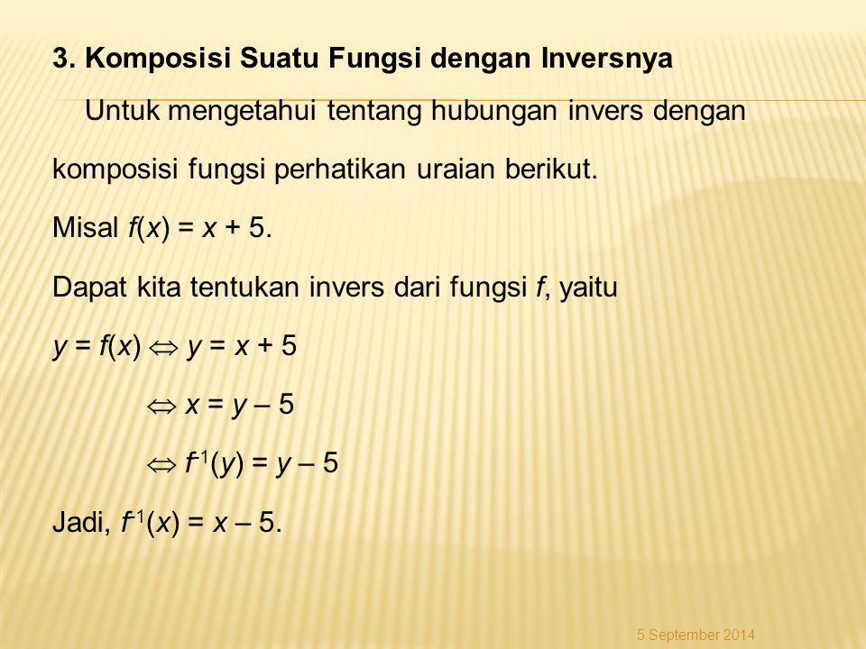 3. Komposisi Suatu Fungsi dengan Inversnya Untuk mengetahui tentang hubungan invers dengan komposisi fungsi perhatikan uraian berikut. Misal f(x) = x + 5. Dapat kita tentukan invers dari fungsi f, yaitu y = f(x)  y = x + 5  x = y – 5  f-1(y) = y – 5 Jadi, f-1(x) = x – 5.