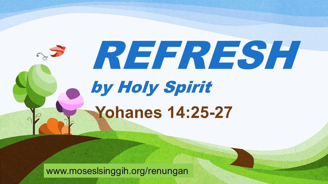 REFRESH by Holy Spirit Yohanes 14:25-27 www.moseslsinggih.org/renungan