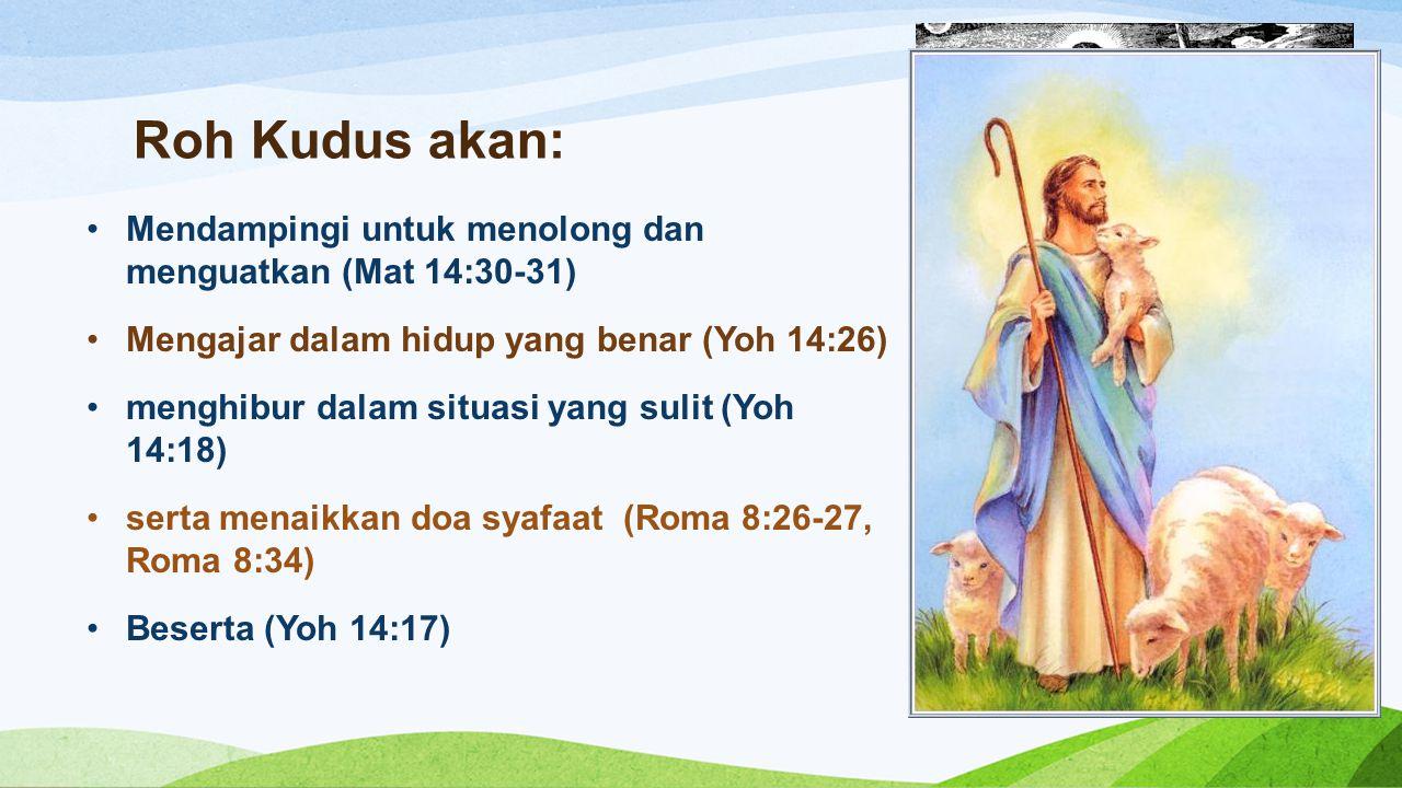 Roh Kudus akan: Mendampingi untuk menolong dan menguatkan (Mat 14:30-31) Mengajar dalam hidup yang benar (Yoh 14:26)