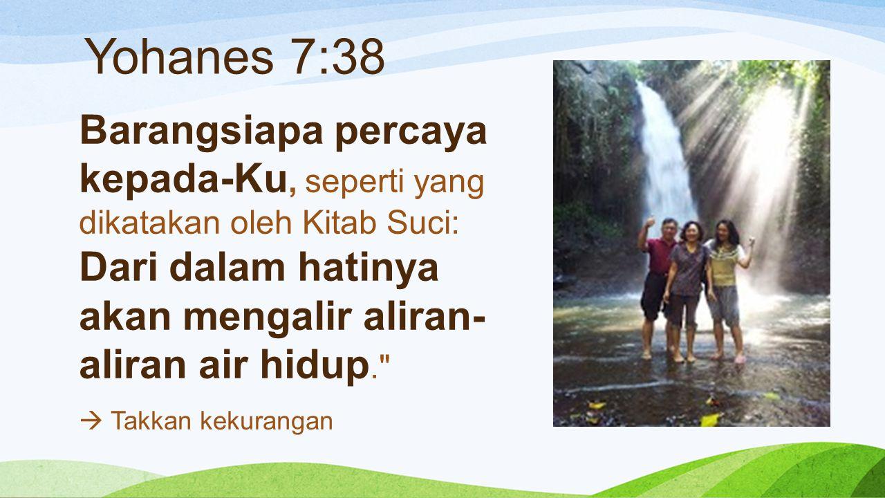 Yohanes 7:38 Barangsiapa percaya kepada-Ku, seperti yang dikatakan oleh Kitab Suci: Dari dalam hatinya akan mengalir aliran- aliran air hidup.