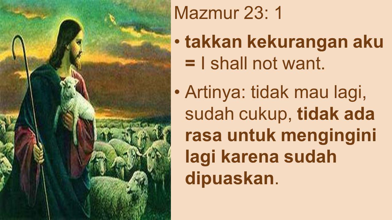 Mazmur 23: 1 takkan kekurangan aku = I shall not want.