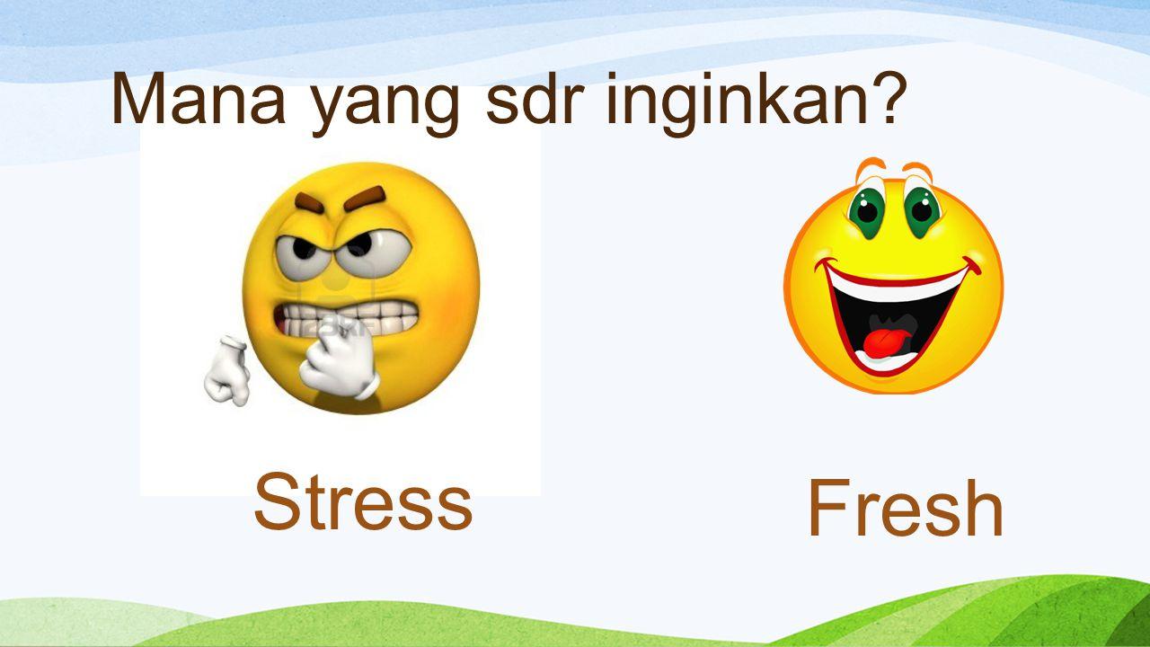 Mana yang sdr inginkan Stress Fresh