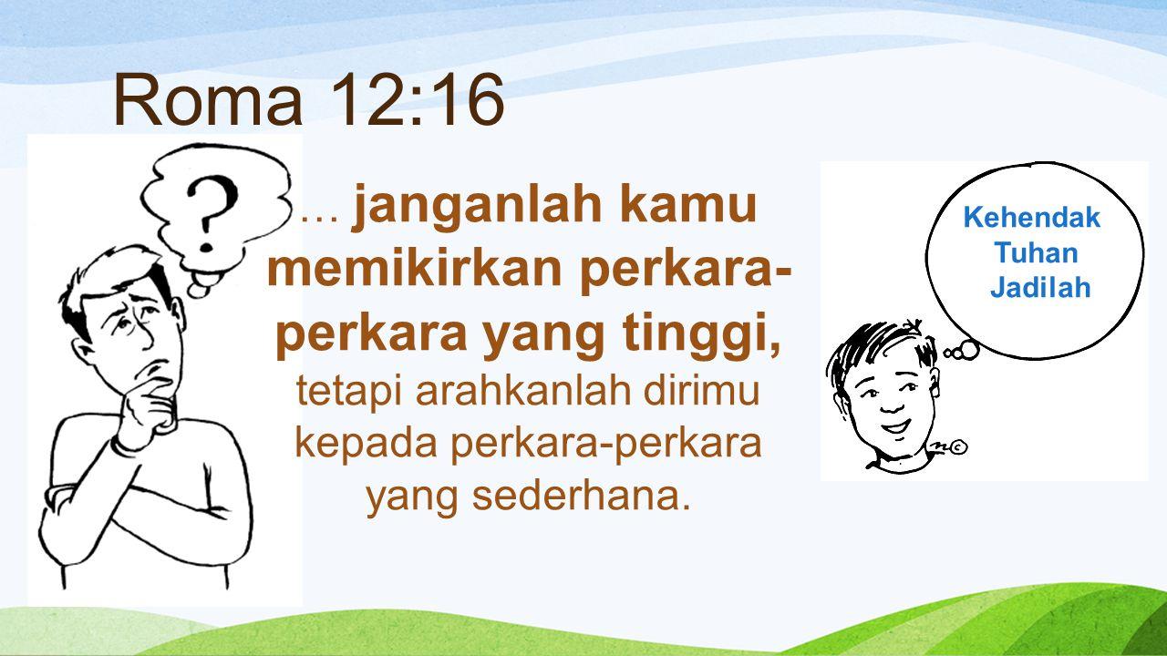 Roma 12:16 … janganlah kamu memikirkan perkara- perkara yang tinggi, tetapi arahkanlah dirimu kepada perkara-perkara yang sederhana.