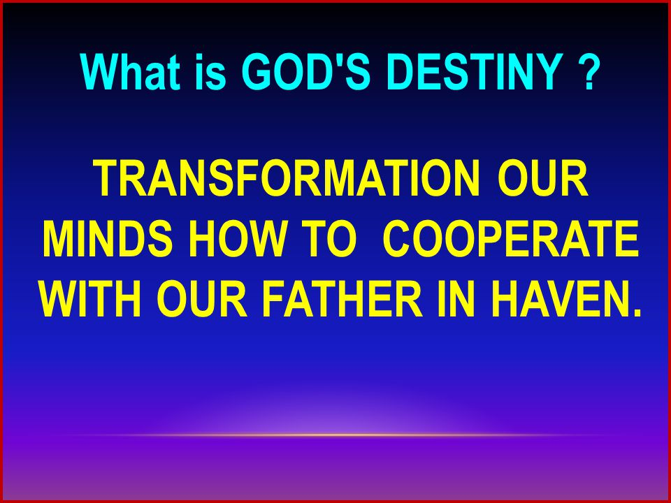 What is GOD S DESTINY TRANSFORMATION OUR MINDS HOW TO COOPERATE WITH OUR FATHER IN HAVEN.