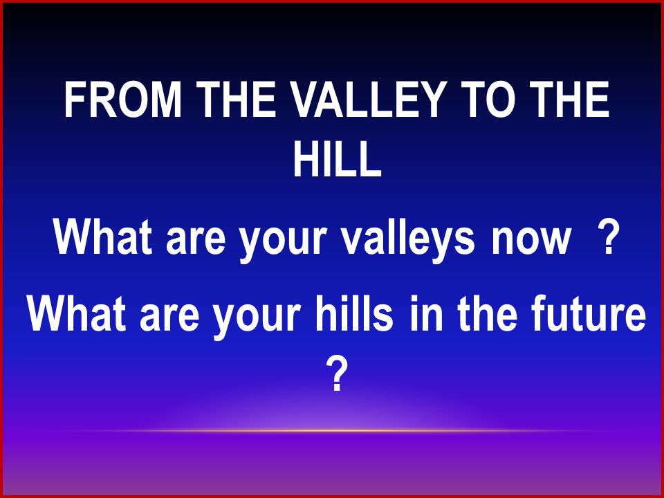 FROM THE VALLEY TO THE HILL What are your valleys now