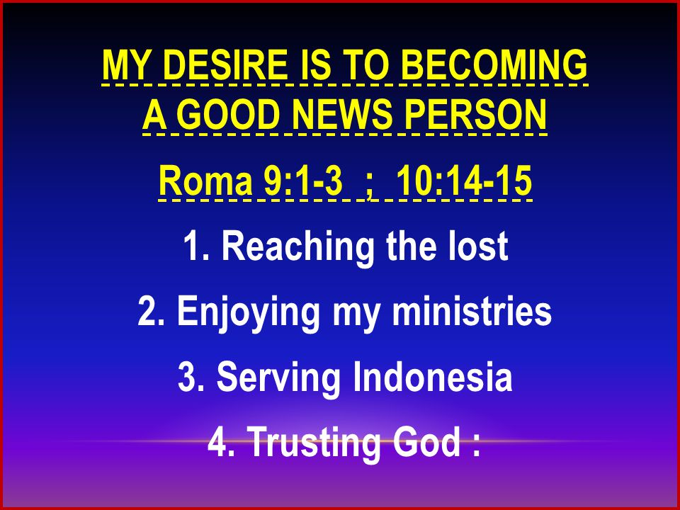 MY DESIRE IS TO BECOMING A GOOD NEWS PERSON Roma 9:1-3 ; 10:14-15 1