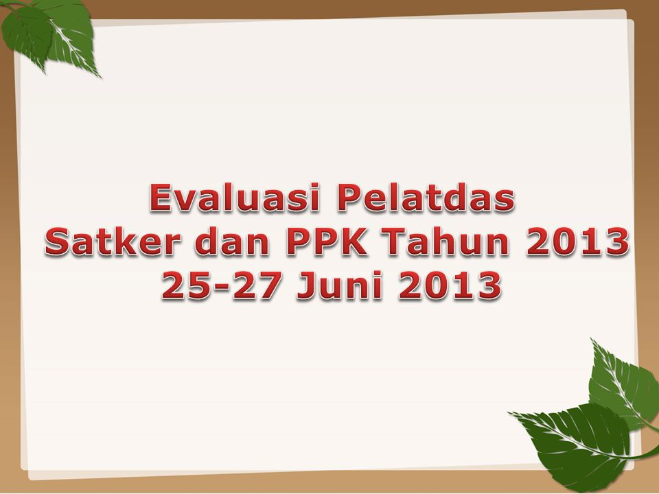 Evaluasi Pelatdas Satker dan PPK Tahun 2013 25-27 Juni 2013