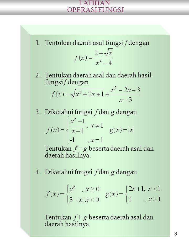 LATIHAN OPERASI FUNGSI. Tentukan daerah asal fungsi f dengan. Tentukan daerah asal dan daerah hasil fungsi f dengan.
