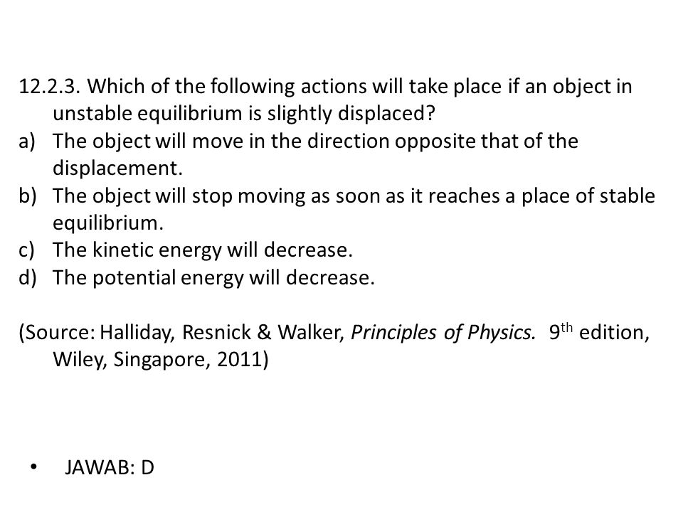 12.2.3. Which of the following actions will take place if an object in unstable equilibrium is slightly displaced