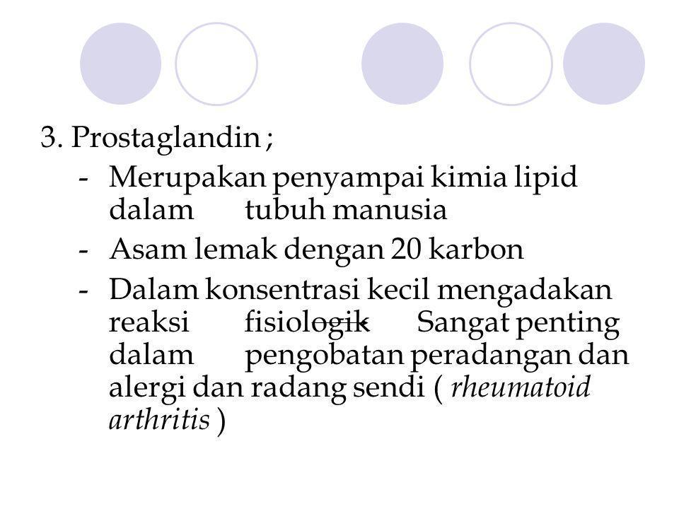3. Prostaglandin ; - Merupakan penyampai kimia lipid dalam tubuh manusia. - Asam lemak dengan 20 karbon.