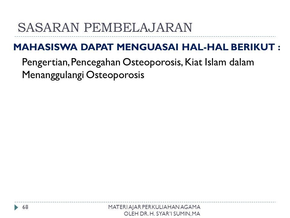 SASARAN PEMBELAJARAN MAHASISWA DAPAT MENGUASAI HAL-HAL BERIKUT : Pengertian, Pencegahan Osteoporosis, Kiat Islam dalam Menanggulangi Osteoporosis.