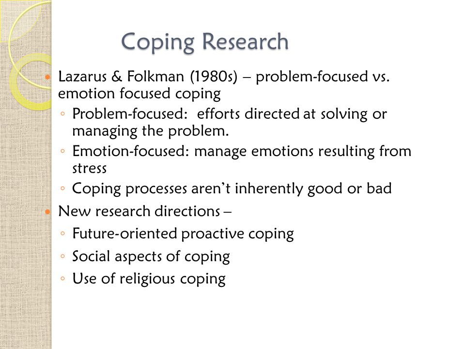 Coping Research Lazarus & Folkman (1980s) – problem-focused vs. emotion focused coping.
