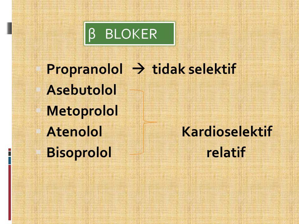 β BLOKER Propranolol  tidak selektif. Asebutolol. Metoprolol. Atenolol Kardioselektif.