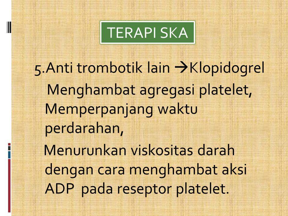 TERAPI SKA 5.Anti trombotik lain Klopidogrel. Menghambat agregasi platelet, Memperpanjang waktu perdarahan,
