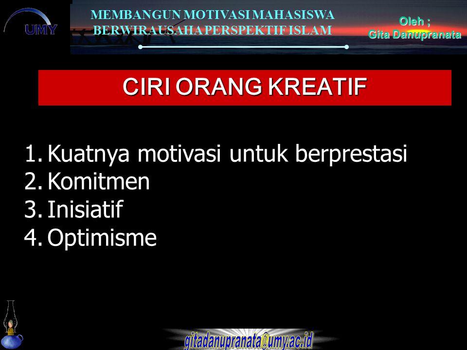 CIRI ORANG KREATIF Kuatnya motivasi untuk berprestasi Komitmen Inisiatif Optimisme