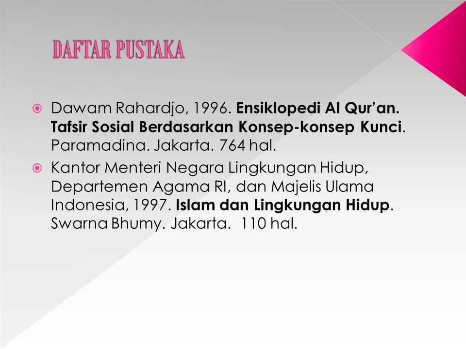 DAFTAR PUSTAKA Dawam Rahardjo, 1996. Ensiklopedi Al Qur'an. Tafsir Sosial Berdasarkan Konsep-konsep Kunci. Paramadina. Jakarta. 764 hal.