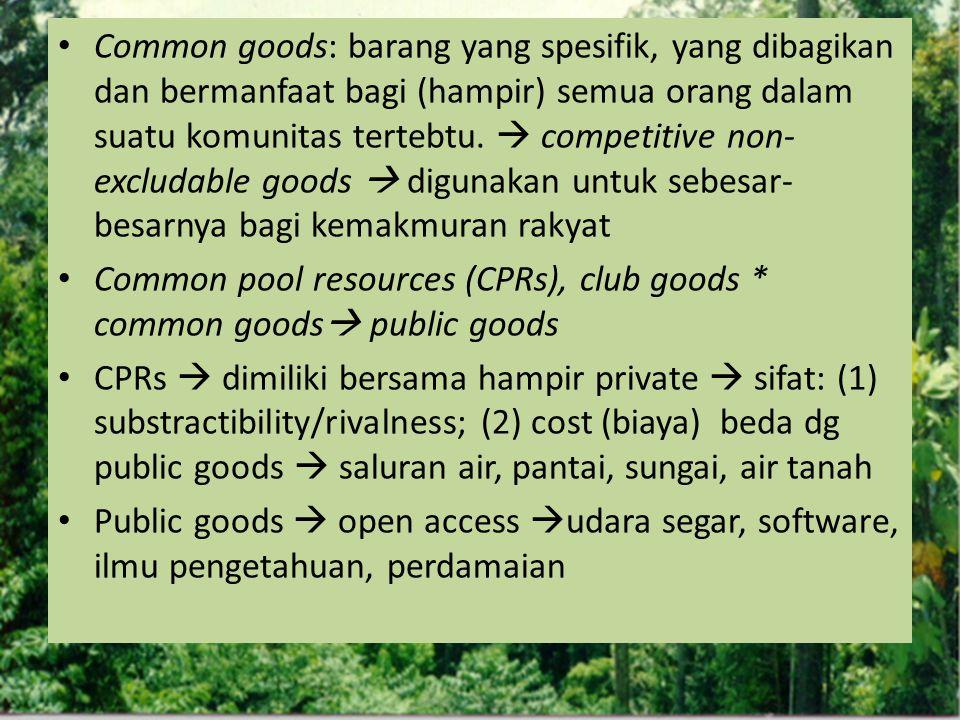 Common goods: barang yang spesifik, yang dibagikan dan bermanfaat bagi (hampir) semua orang dalam suatu komunitas tertebtu.  competitive non-excludable goods  digunakan untuk sebesar-besarnya bagi kemakmuran rakyat