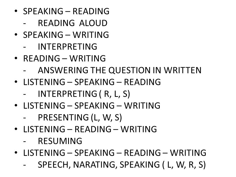 SPEAKING – READING - READING ALOUD. SPEAKING – WRITING. - INTERPRETING. READING – WRITING. - ANSWERING THE QUESTION IN WRITTEN.