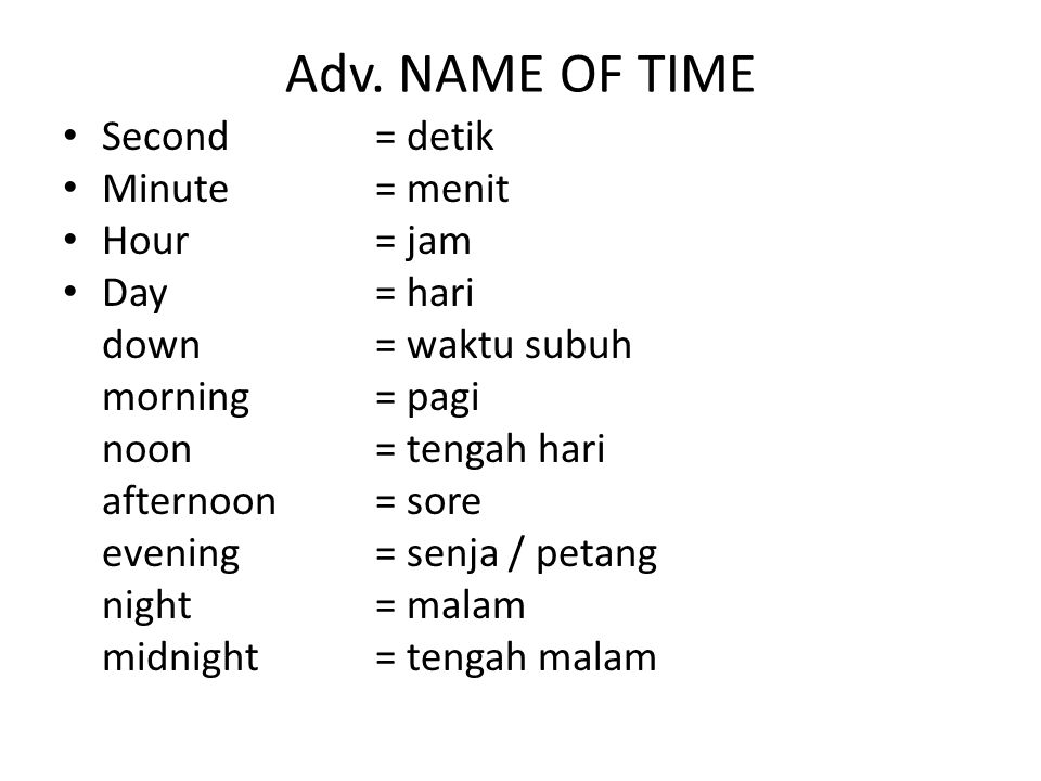 Adv. NAME OF TIME Second = detik Minute = menit Hour = jam Day = hari