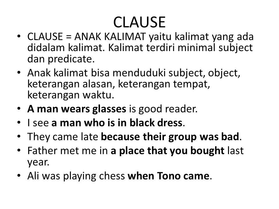 CLAUSE CLAUSE = ANAK KALIMAT yaitu kalimat yang ada didalam kalimat. Kalimat terdiri minimal subject dan predicate.