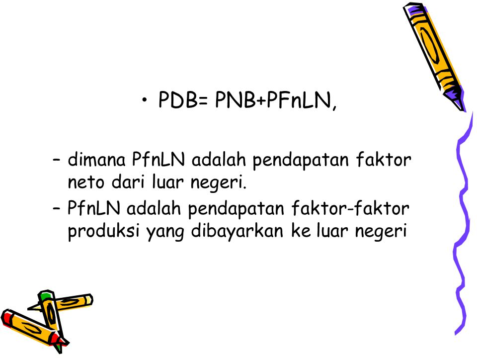 PDB= PNB+PFnLN, dimana PfnLN adalah pendapatan faktor neto dari luar negeri.