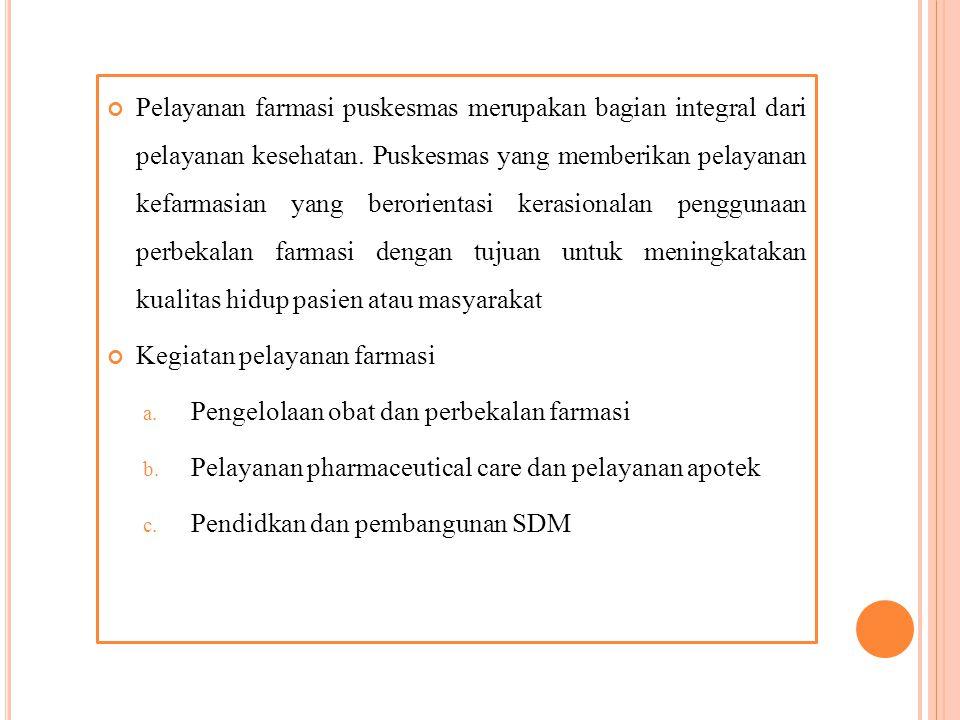 Pelayanan farmasi puskesmas merupakan bagian integral dari pelayanan kesehatan. Puskesmas yang memberikan pelayanan kefarmasian yang berorientasi kerasionalan penggunaan perbekalan farmasi dengan tujuan untuk meningkatakan kualitas hidup pasien atau masyarakat