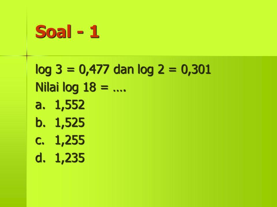 Soal - 1 log 3 = 0,477 dan log 2 = 0,301 Nilai log 18 = …. a. 1,552