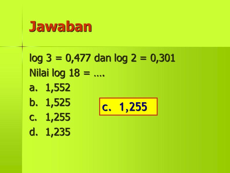 Jawaban c. 1,255 log 3 = 0,477 dan log 2 = 0,301 Nilai log 18 = ….