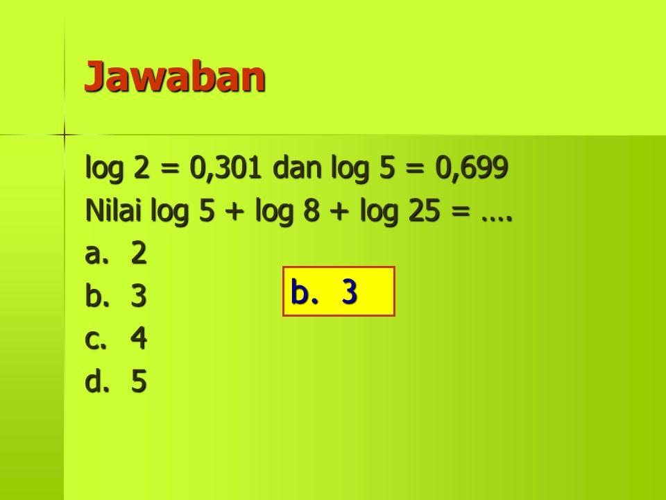 Jawaban log 2 = 0,301 dan log 5 = 0,699 Nilai log 5 + log 8 + log 25 = …. a. 2 b. 3 c. 4 d. 5 b. 3