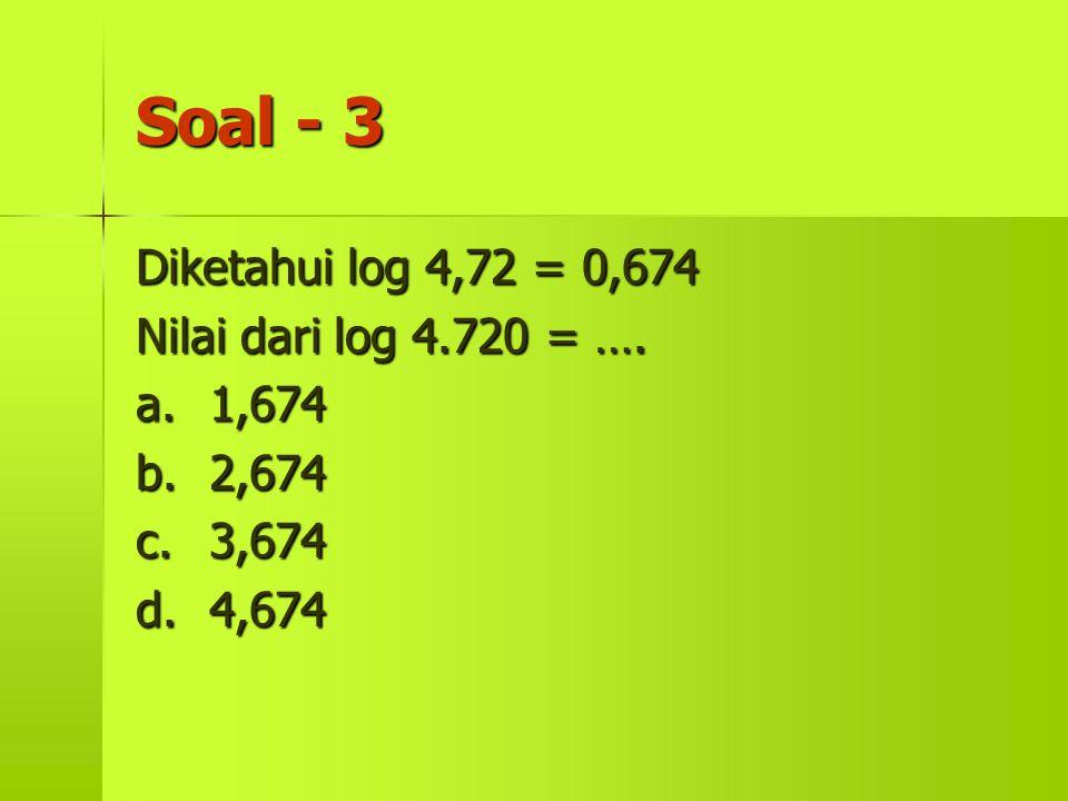 Soal - 3 Diketahui log 4,72 = 0,674 Nilai dari log 4.720 = …. a. 1,674