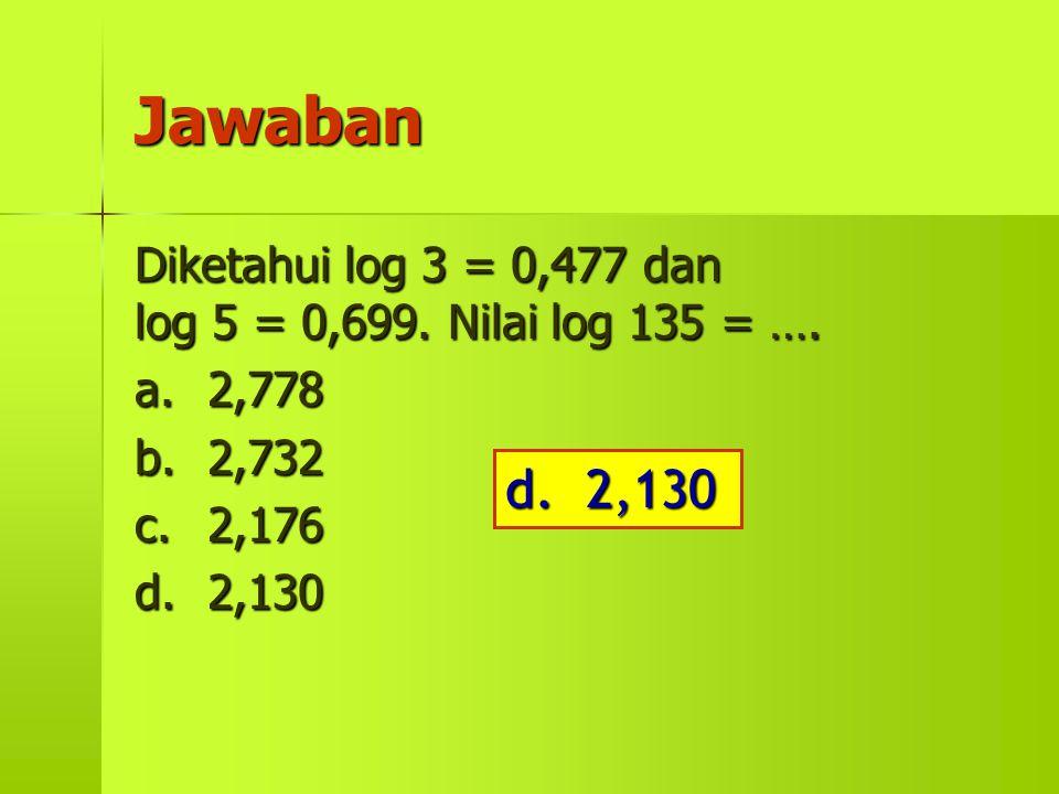Jawaban Diketahui log 3 = 0,477 dan log 5 = 0,699. Nilai log 135 = …. a. 2,778. b. 2,732.