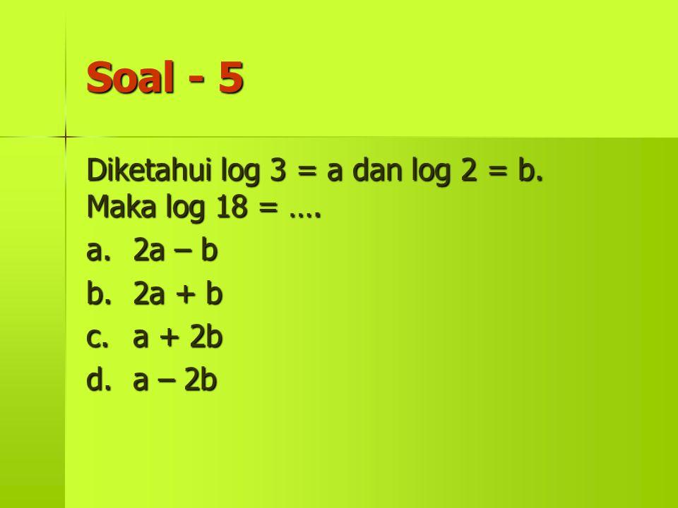 Soal - 5 Diketahui log 3 = a dan log 2 = b. Maka log 18 = …. a. 2a – b
