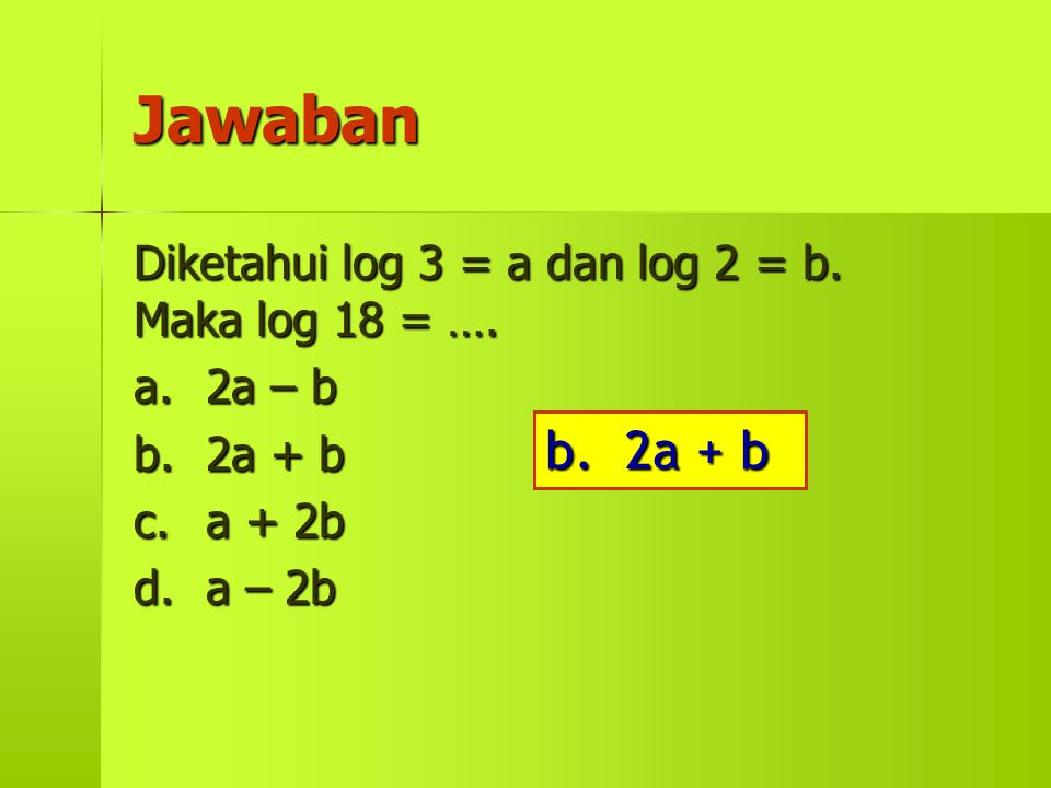 Jawaban b. 2a + b Diketahui log 3 = a dan log 2 = b. Maka log 18 = ….