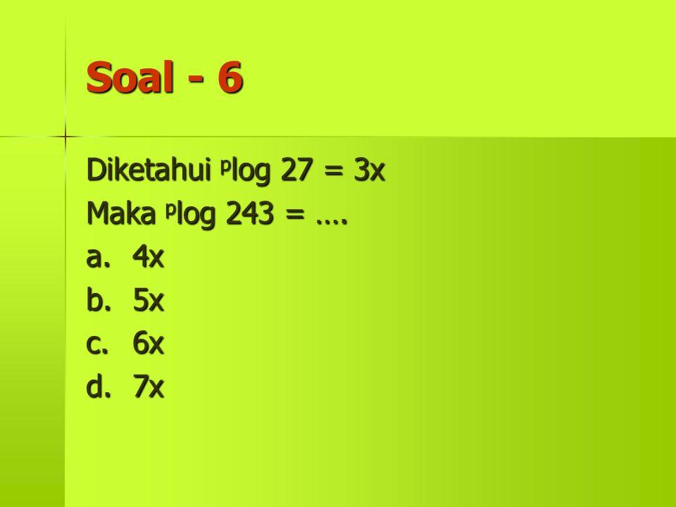 Soal - 6 Diketahui plog 27 = 3x Maka plog 243 = …. a. 4x b. 5x c. 6x