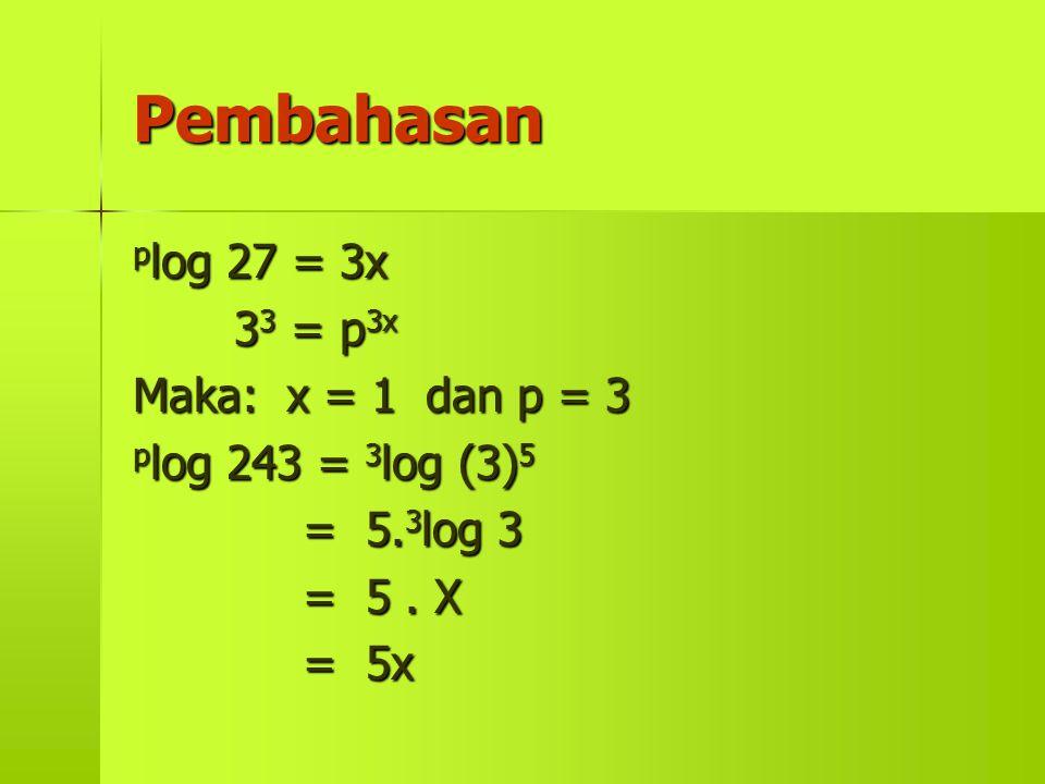 Pembahasan plog 27 = 3x 33 = p3x Maka: x = 1 dan p = 3