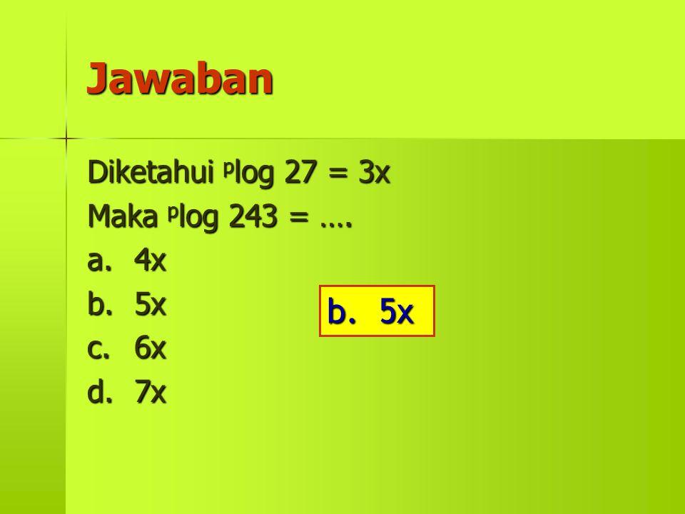 Jawaban b. 5x Diketahui plog 27 = 3x Maka plog 243 = …. a. 4x b. 5x