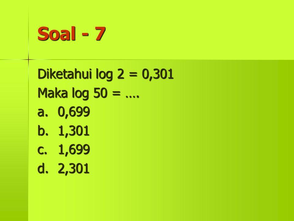 Soal - 7 Diketahui log 2 = 0,301 Maka log 50 = …. a. 0,699 b. 1,301