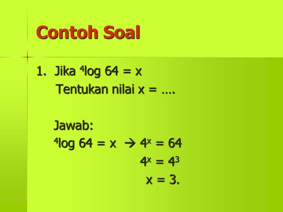 Contoh Soal 1. Jika 4log 64 = x Tentukan nilai x = …. Jawab: