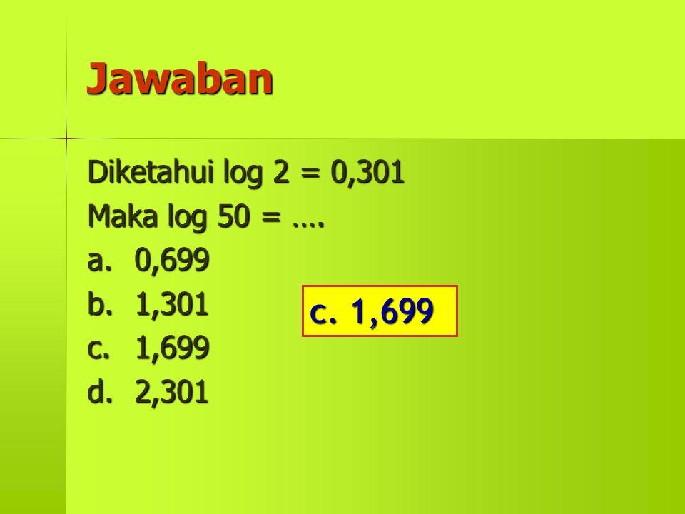 Jawaban c. 1,699 Diketahui log 2 = 0,301 Maka log 50 = …. a. 0,699