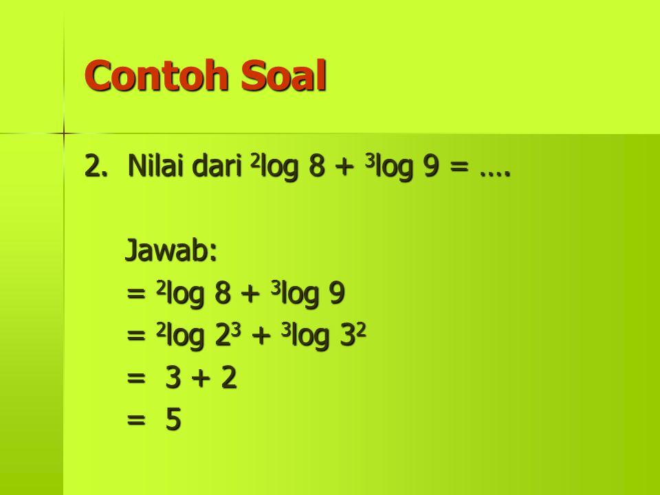 Contoh Soal 2. Nilai dari 2log 8 + 3log 9 = …. Jawab: