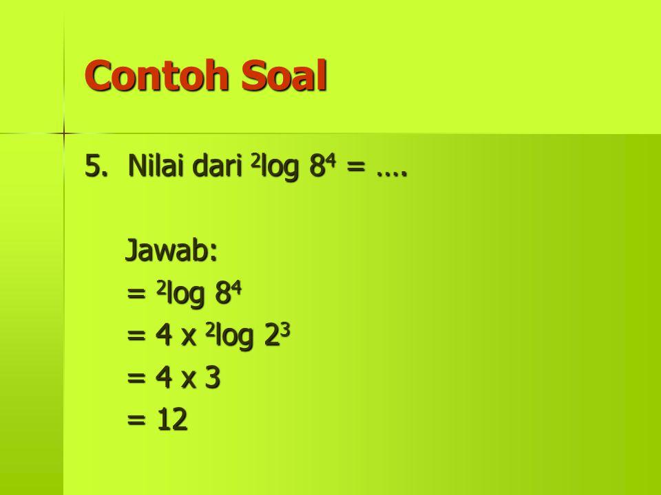 Contoh Soal 5. Nilai dari 2log 84 = …. Jawab: = 2log 84 = 4 x 2log 23