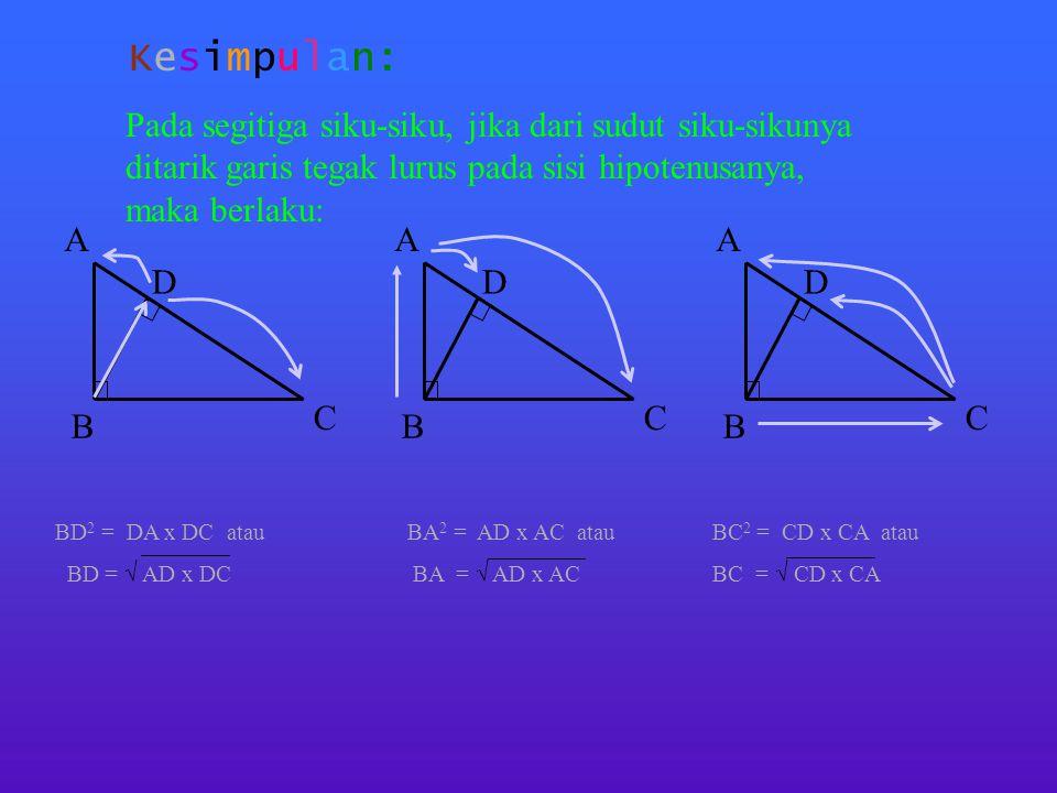 Kesimpulan: Pada segitiga siku-siku, jika dari sudut siku-sikunya ditarik garis tegak lurus pada sisi hipotenusanya, maka berlaku: