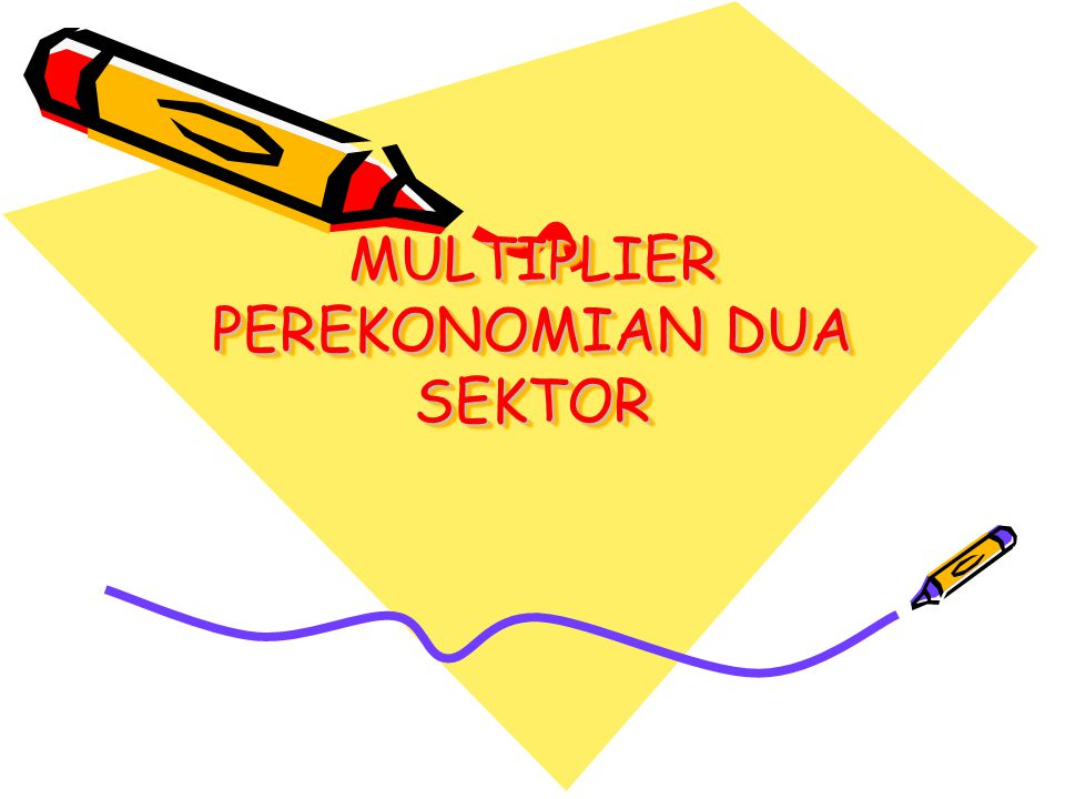 MULTIPLIER PEREKONOMIAN DUA SEKTOR