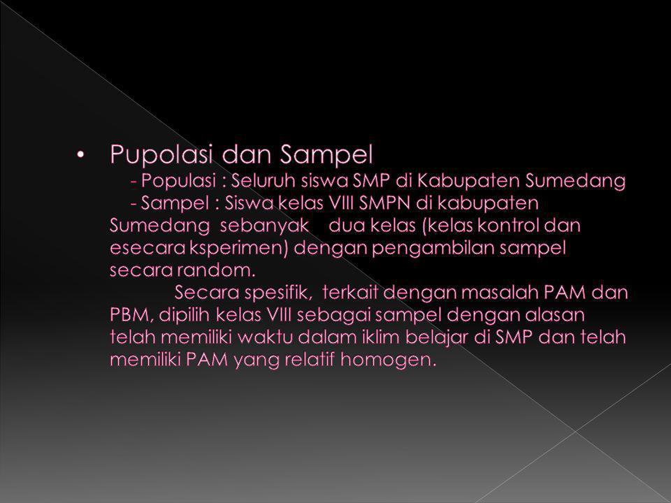 Pupolasi dan Sampel - Populasi : Seluruh siswa SMP di Kabupaten Sumedang - Sampel : Siswa kelas VIII SMPN di kabupaten Sumedang sebanyak dua kelas (kelas kontrol dan esecara ksperimen) dengan pengambilan sampel secara random.