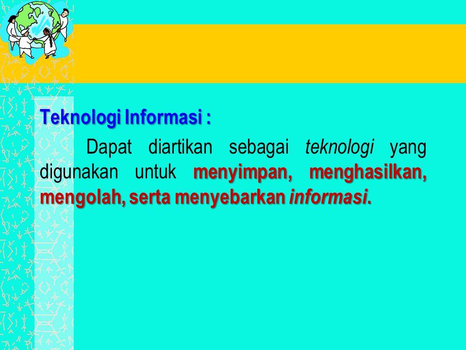 Teknologi Informasi : Dapat diartikan sebagai teknologi yang digunakan untuk menyimpan, menghasilkan, mengolah, serta menyebarkan informasi.